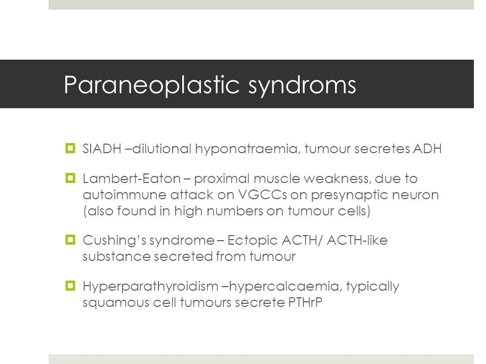 Paraneoplastic syndroms  SIADH –dilutional hyponatraemia, tumour secretes ADH  Lambert-Eaton – proximal muscle weakness, due to autoimmune attack on VGCCs on presynaptic neuron (also found in high numbers on tumour cells)  Cushing's syndrome – Ectopic ACTH/ ACTH-like substance secreted from tumour  Hyperparathyroidism –hypercalcaemia, typically squamous cell tumours secrete PTHrP