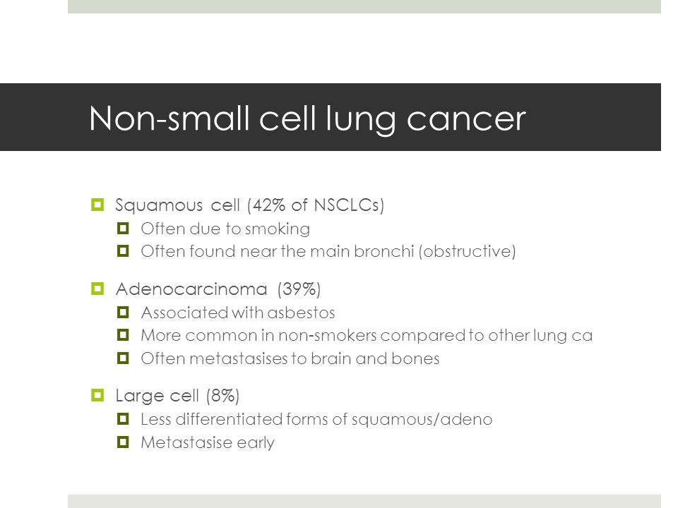 Non-small cell lung cancer  Squamous cell (42% of NSCLCs)  Often due to smoking  Often found near the main bronchi (obstructive)  Adenocarcinoma (39%)  Associated with asbestos  More common in non-smokers compared to other lung ca  Often metastasises to brain and bones  Large cell (8%)  Less differentiated forms of squamous/adeno  Metastasise early