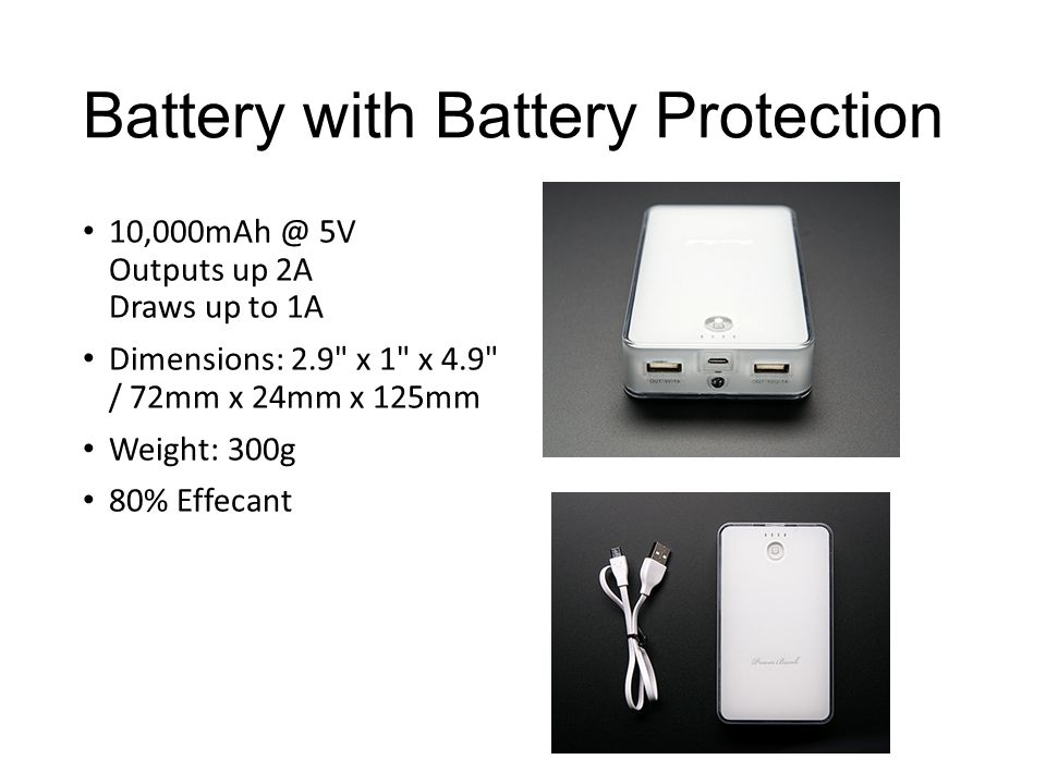 Battery with Battery Protection 5V Outputs up 2A Draws up to 1A Dimensions: 2.9 x 1 x 4.9 / 72mm x 24mm x 125mm Weight: 300g 80% Effecant