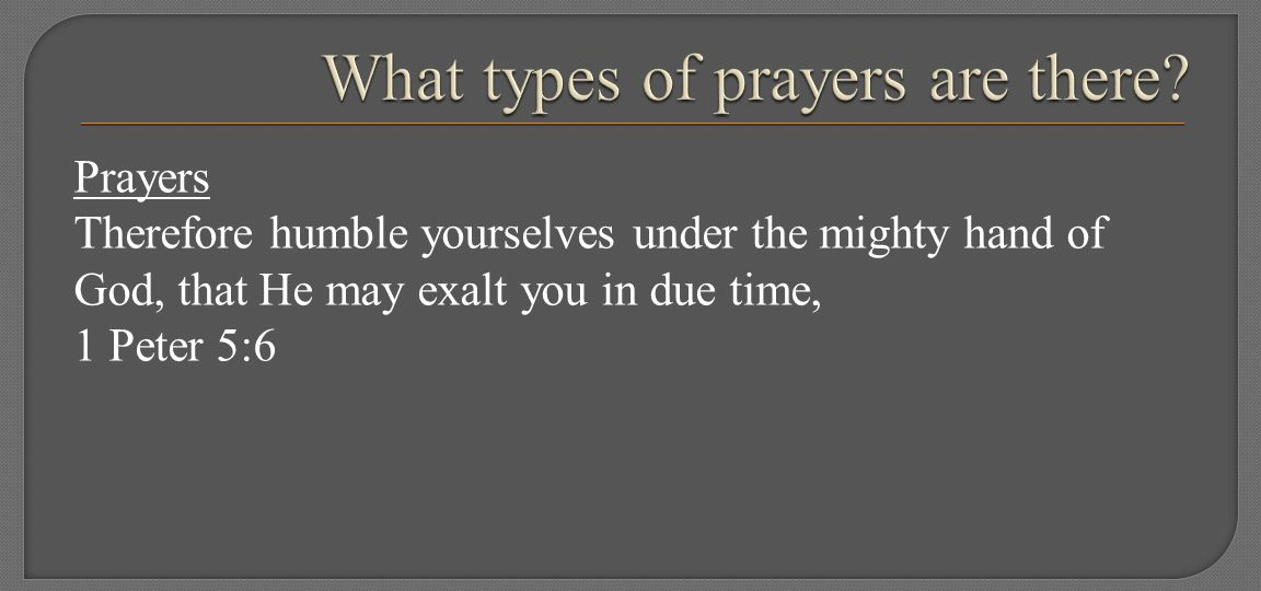 Prayers Therefore humble yourselves under the mighty hand of God, that He may exalt you in due time, 1 Peter 5:6