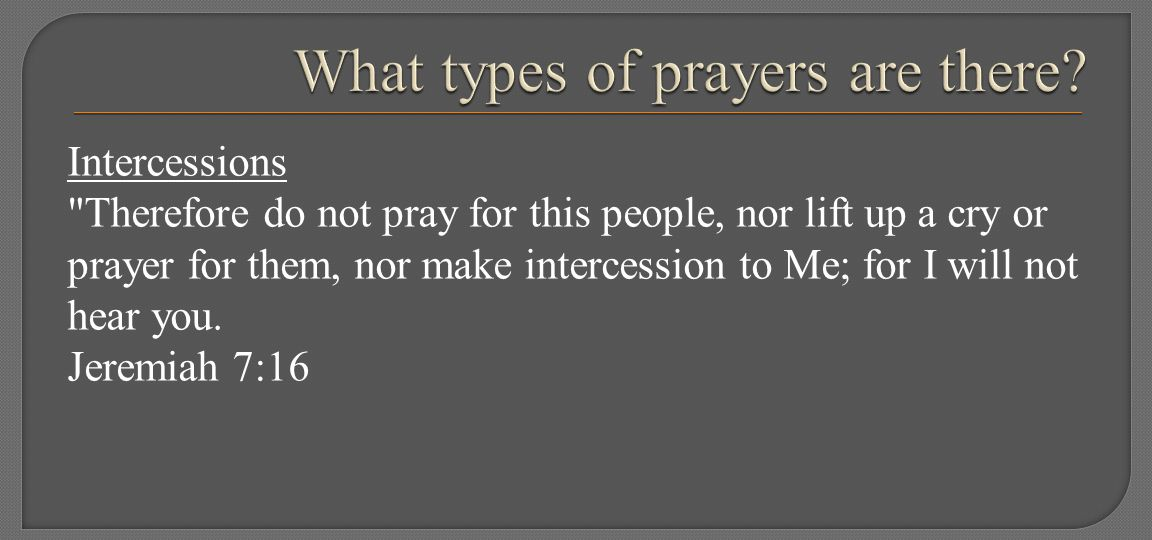 Intercessions Therefore do not pray for this people, nor lift up a cry or prayer for them, nor make intercession to Me; for I will not hear you.