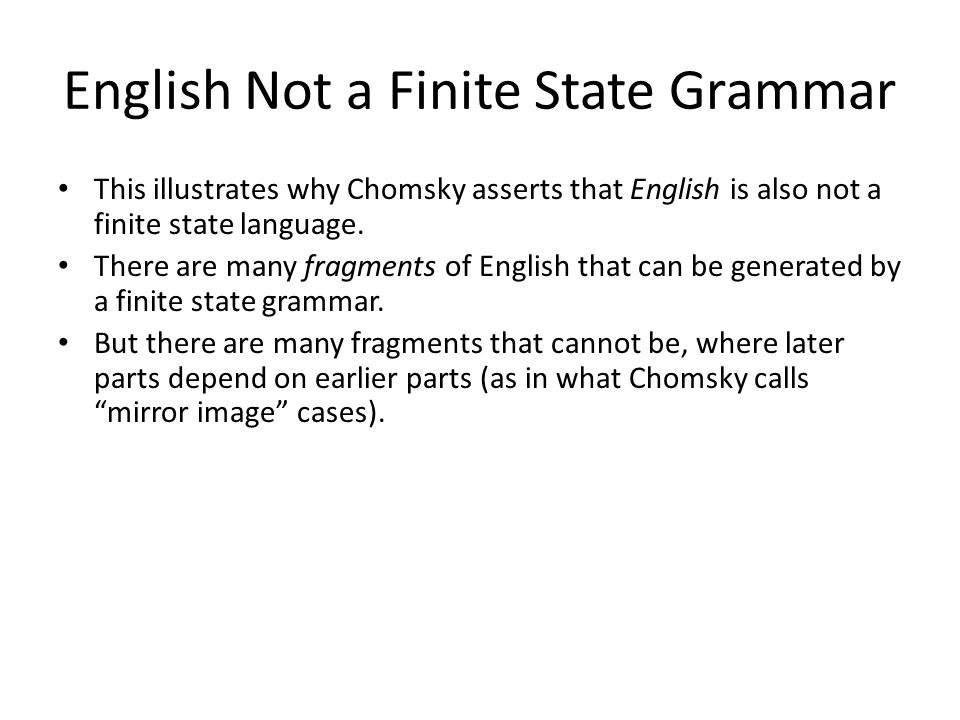 English Not a Finite State Grammar This illustrates why Chomsky asserts that English is also not a finite state language.