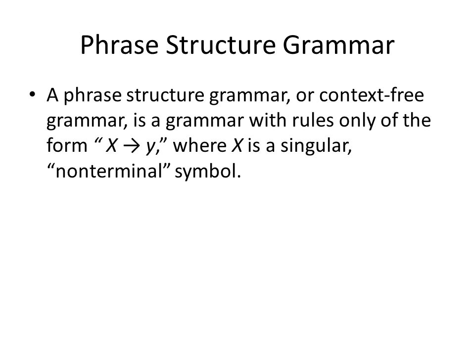 A phrase structure grammar, or context-free grammar, is a grammar with rules only of the form X → y, where X is a singular, nonterminal symbol.