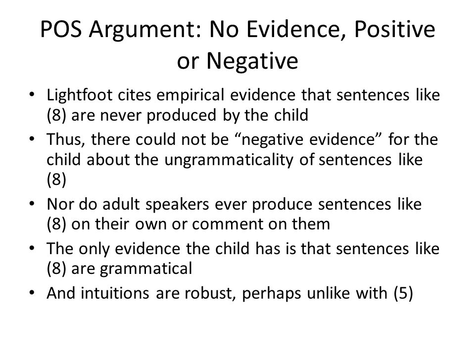 POS Argument: No Evidence, Positive or Negative Lightfoot cites empirical evidence that sentences like (8) are never produced by the child Thus, there could not be negative evidence for the child about the ungrammaticality of sentences like (8) Nor do adult speakers ever produce sentences like (8) on their own or comment on them The only evidence the child has is that sentences like (8) are grammatical And intuitions are robust, perhaps unlike with (5)