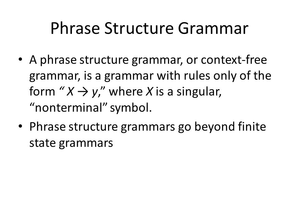 Phrase Structure Grammar A phrase structure grammar, or context-free grammar, is a grammar with rules only of the form X → y, where X is a singular, nonterminal symbol.