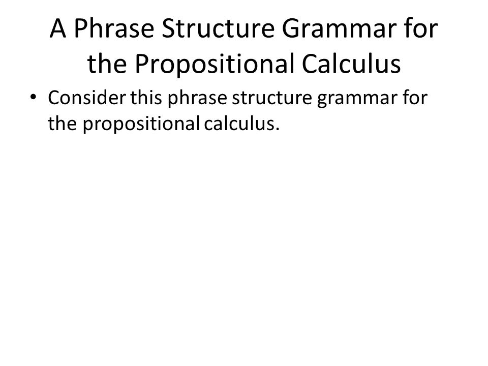 Consider this phrase structure grammar for the propositional calculus.