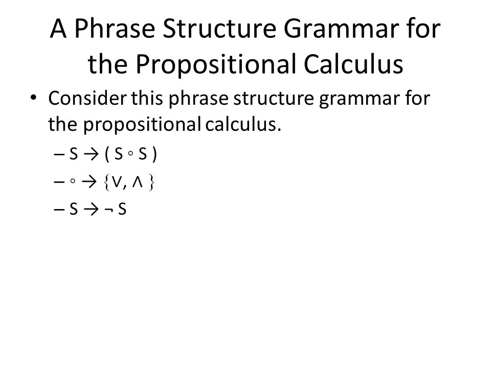 A Phrase Structure Grammar for the Propositional Calculus Consider this phrase structure grammar for the propositional calculus.