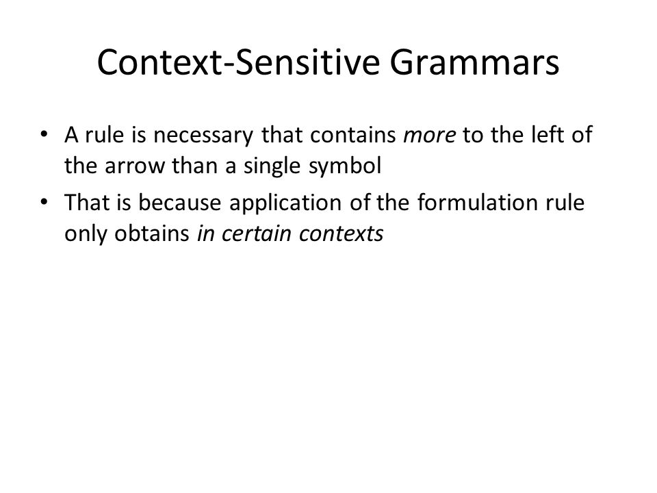 Context-Sensitive Grammars A rule is necessary that contains more to the left of the arrow than a single symbol That is because application of the formulation rule only obtains in certain contexts