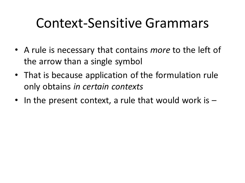 Context-Sensitive Grammars A rule is necessary that contains more to the left of the arrow than a single symbol That is because application of the formulation rule only obtains in certain contexts In the present context, a rule that would work is –