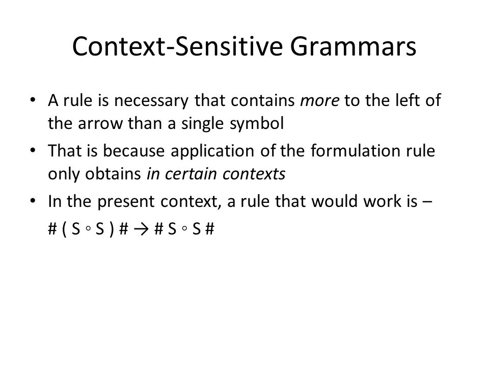 Context-Sensitive Grammars A rule is necessary that contains more to the left of the arrow than a single symbol That is because application of the formulation rule only obtains in certain contexts In the present context, a rule that would work is – # ( S ◦ S ) # → # S ◦ S #