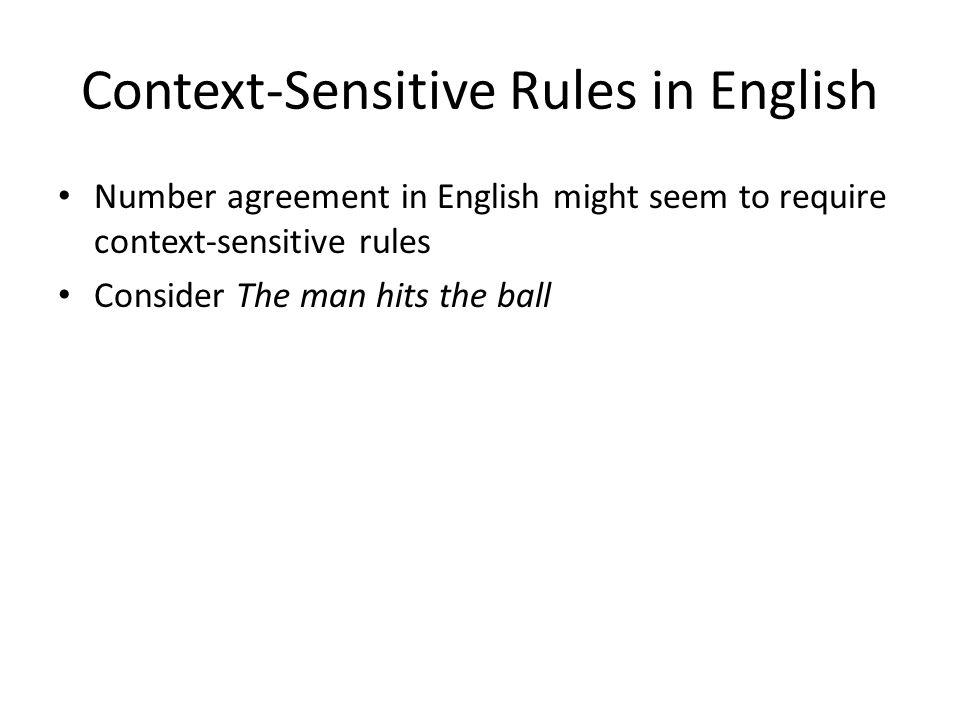 Context-Sensitive Rules in English Number agreement in English might seem to require context-sensitive rules Consider The man hits the ball