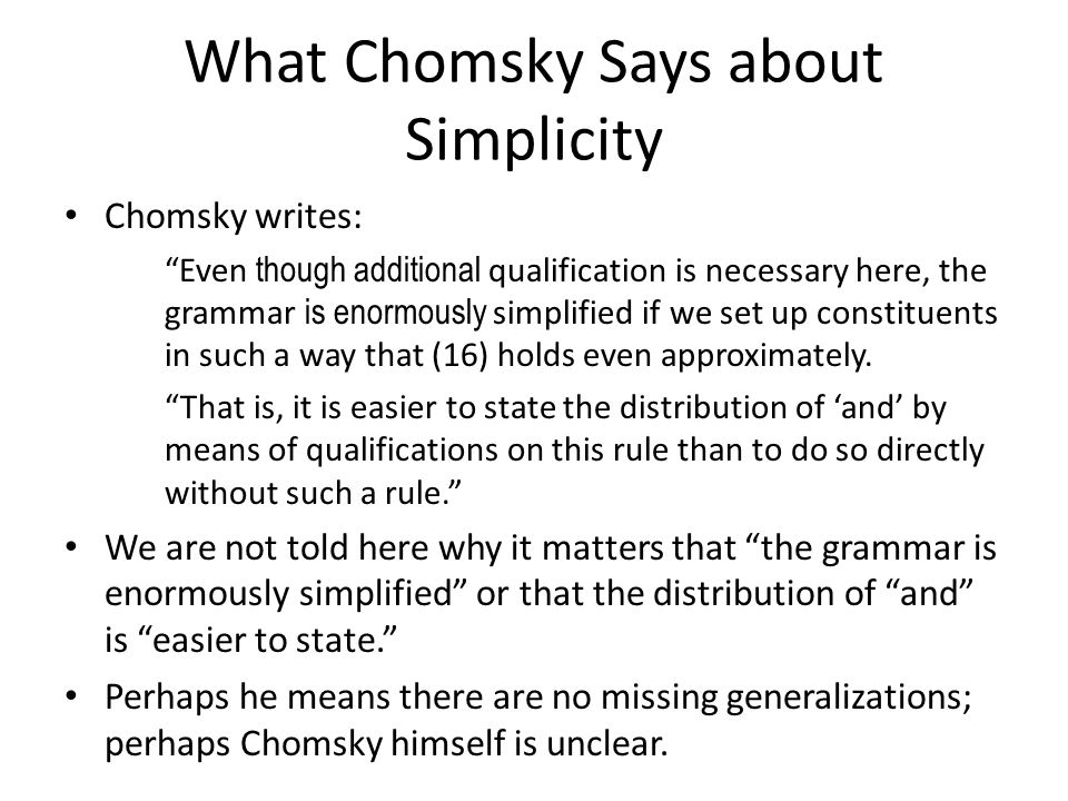 What Chomsky Says about Simplicity Chomsky writes: Even though additional qualification is necessary here, the grammar is enormously simplified if we set up constituents in such a way that (16) holds even approximately.