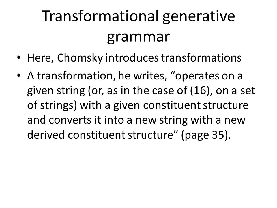 Transformational generative grammar Here, Chomsky introduces transformations A transformation, he writes, operates on a given string (or, as in the case of (16), on a set of strings) with a given constituent structure and converts it into a new string with a new derived constituent structure (page 35).