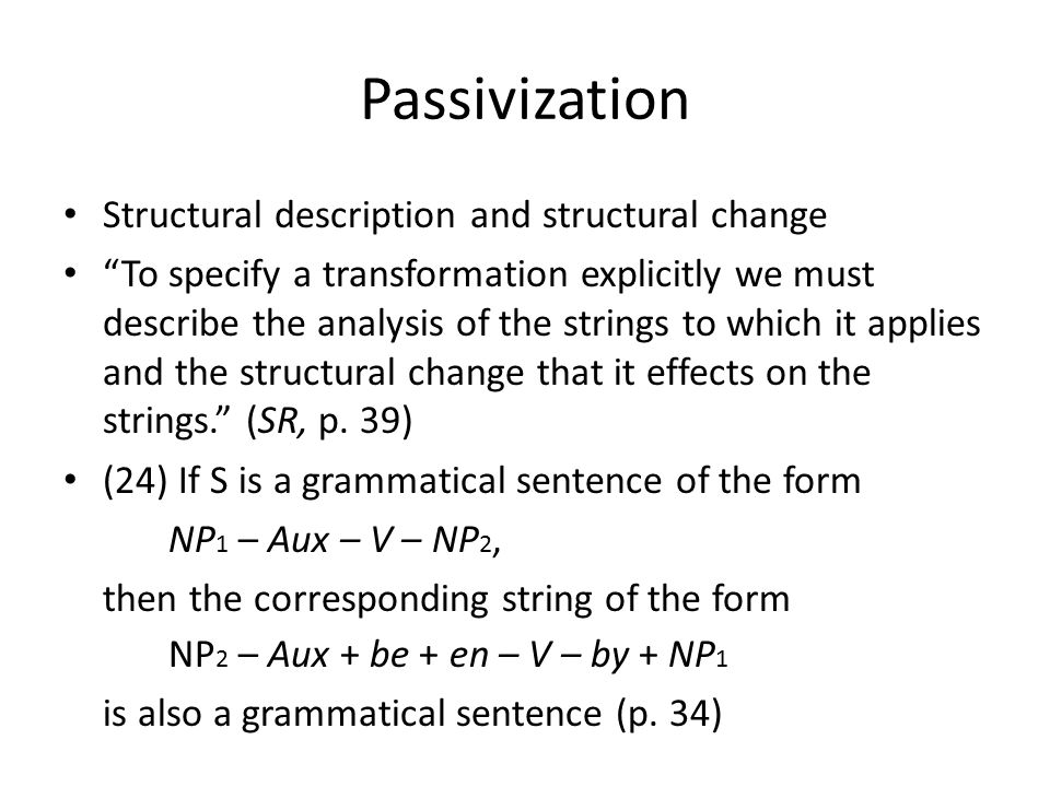 Passivization Structural description and structural change To specify a transformation explicitly we must describe the analysis of the strings to which it applies and the structural change that it effects on the strings. (SR, p.