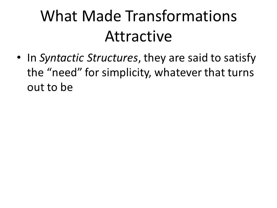 In Syntactic Structures, they are said to satisfy the need for simplicity, whatever that turns out to be