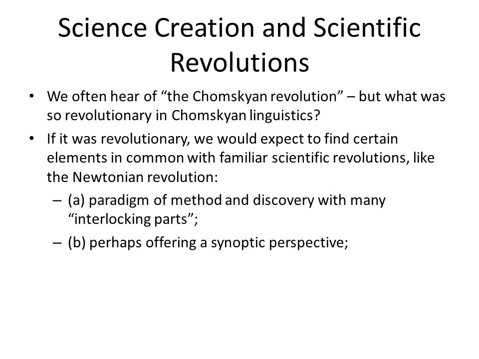 Science Creation and Scientific Revolutions We often hear of the Chomskyan revolution – but what was so revolutionary in Chomskyan linguistics.