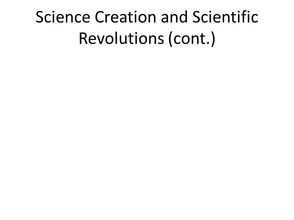 Science Creation and Scientific Revolutions (cont.)