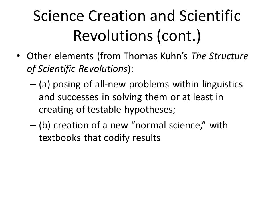 Science Creation and Scientific Revolutions (cont.) Other elements (from Thomas Kuhn's The Structure of Scientific Revolutions): – (a) posing of all-new problems within linguistics and successes in solving them or at least in creating of testable hypotheses; – (b) creation of a new normal science, with textbooks that codify results