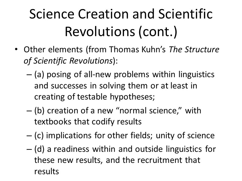 Science Creation and Scientific Revolutions (cont.) Other elements (from Thomas Kuhn's The Structure of Scientific Revolutions): – (a) posing of all-new problems within linguistics and successes in solving them or at least in creating of testable hypotheses; – (b) creation of a new normal science, with textbooks that codify results – (c) implications for other fields; unity of science – (d) a readiness within and outside linguistics for these new results, and the recruitment that results