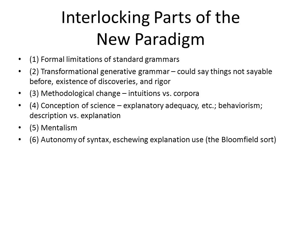 Interlocking Parts of the New Paradigm (1) Formal limitations of standard grammars (2) Transformational generative grammar – could say things not sayable before, existence of discoveries, and rigor (3) Methodological change – intuitions vs.