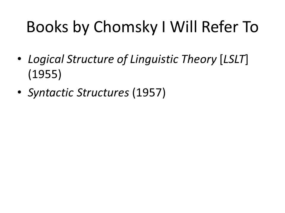 Books by Chomsky I Will Refer To Logical Structure of Linguistic Theory [LSLT] (1955) Syntactic Structures (1957)