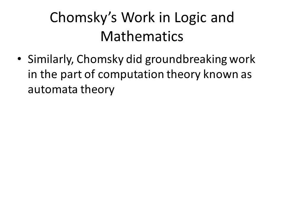 Similarly, Chomsky did groundbreaking work in the part of computation theory known as automata theory