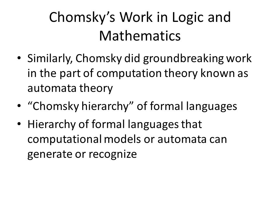 Chomsky's Work in Logic and Mathematics Similarly, Chomsky did groundbreaking work in the part of computation theory known as automata theory Chomsky hierarchy of formal languages Hierarchy of formal languages that computational models or automata can generate or recognize