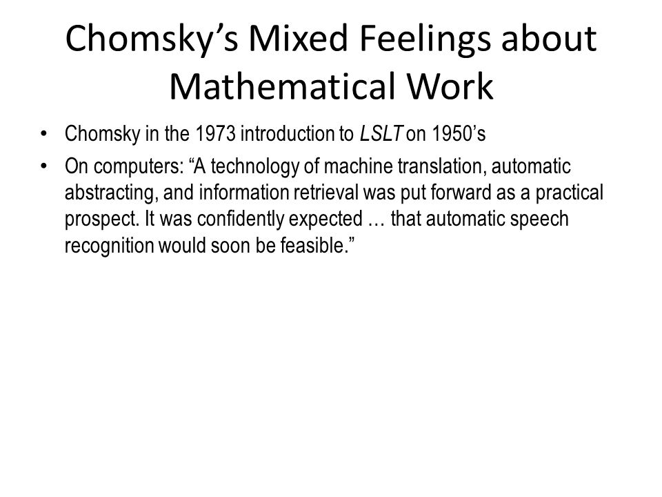 Chomsky's Mixed Feelings about Mathematical Work Chomsky in the 1973 introduction to LSLT on 1950's On computers: A technology of machine translation, automatic abstracting, and information retrieval was put forward as a practical prospect.