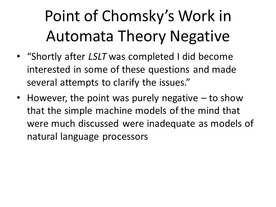 Point of Chomsky's Work in Automata Theory Negative Shortly after LSLT was completed I did become interested in some of these questions and made several attempts to clarify the issues. However, the point was purely negative – to show that the simple machine models of the mind that were much discussed were inadequate as models of natural language processors