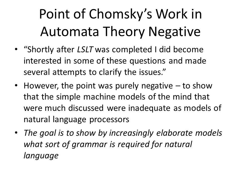 Point of Chomsky's Work in Automata Theory Negative Shortly after LSLT was completed I did become interested in some of these questions and made several attempts to clarify the issues. However, the point was purely negative – to show that the simple machine models of the mind that were much discussed were inadequate as models of natural language processors The goal is to show by increasingly elaborate models what sort of grammar is required for natural language