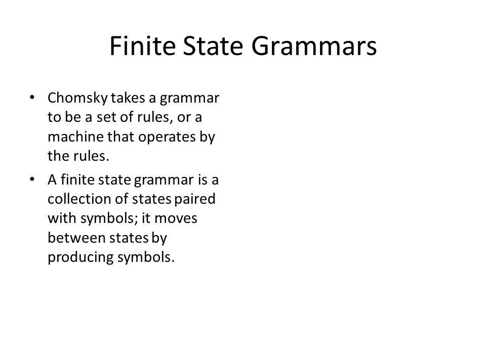 Finite State Grammars Chomsky takes a grammar to be a set of rules, or a machine that operates by the rules.