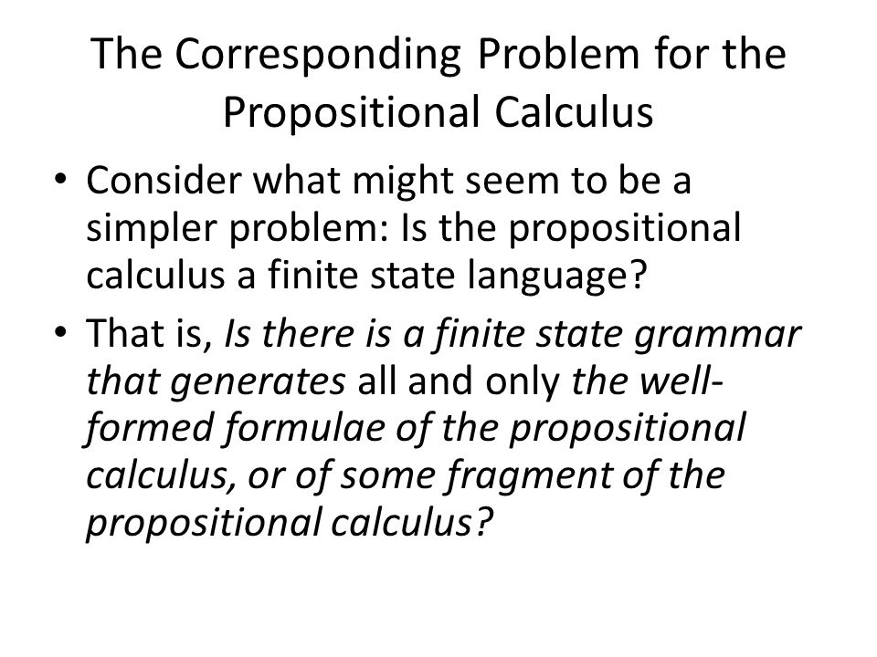 The Corresponding Problem for the Propositional Calculus Consider what might seem to be a simpler problem: Is the propositional calculus a finite state language.