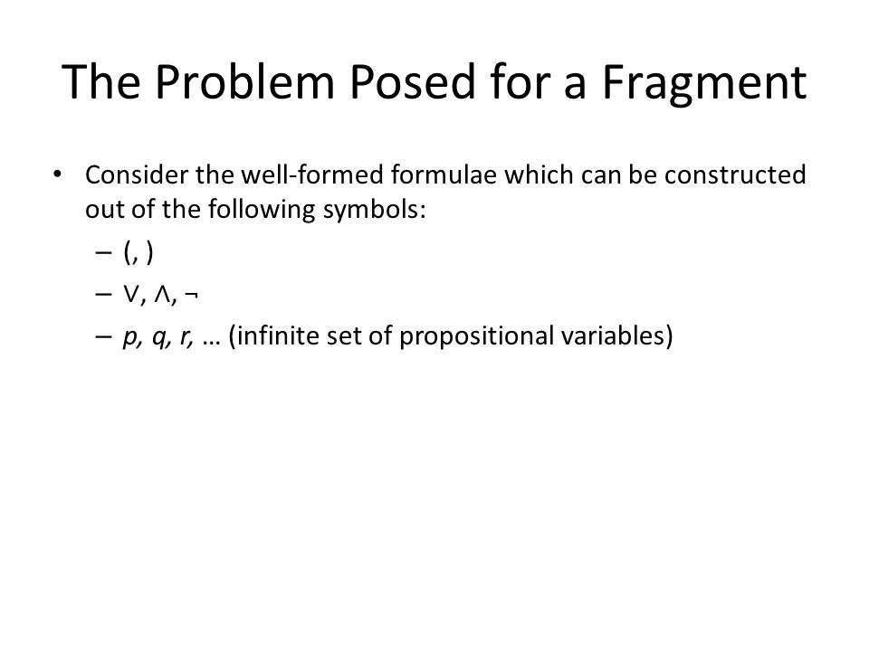 Consider the well-formed formulae which can be constructed out of the following symbols: – (, ) – ∨, ∧, ¬ – p, q, r, … (infinite set of propositional variables)