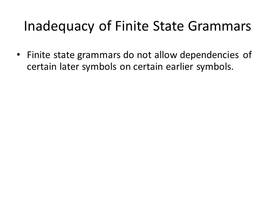 Finite state grammars do not allow dependencies of certain later symbols on certain earlier symbols.