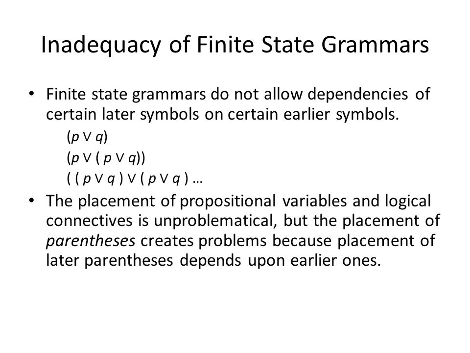 Inadequacy of Finite State Grammars Finite state grammars do not allow dependencies of certain later symbols on certain earlier symbols.