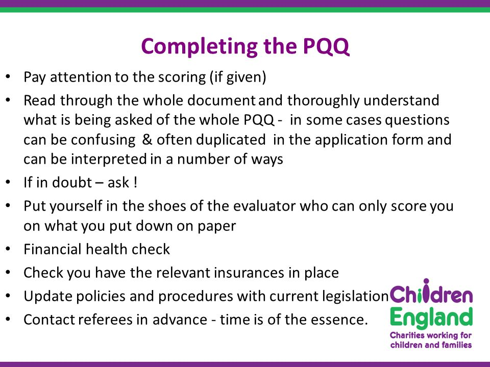 Completing the PQQ Pay attention to the scoring (if given) Read through the whole document and thoroughly understand what is being asked of the whole PQQ - in some cases questions can be confusing & often duplicated in the application form and can be interpreted in a number of ways If in doubt – ask .