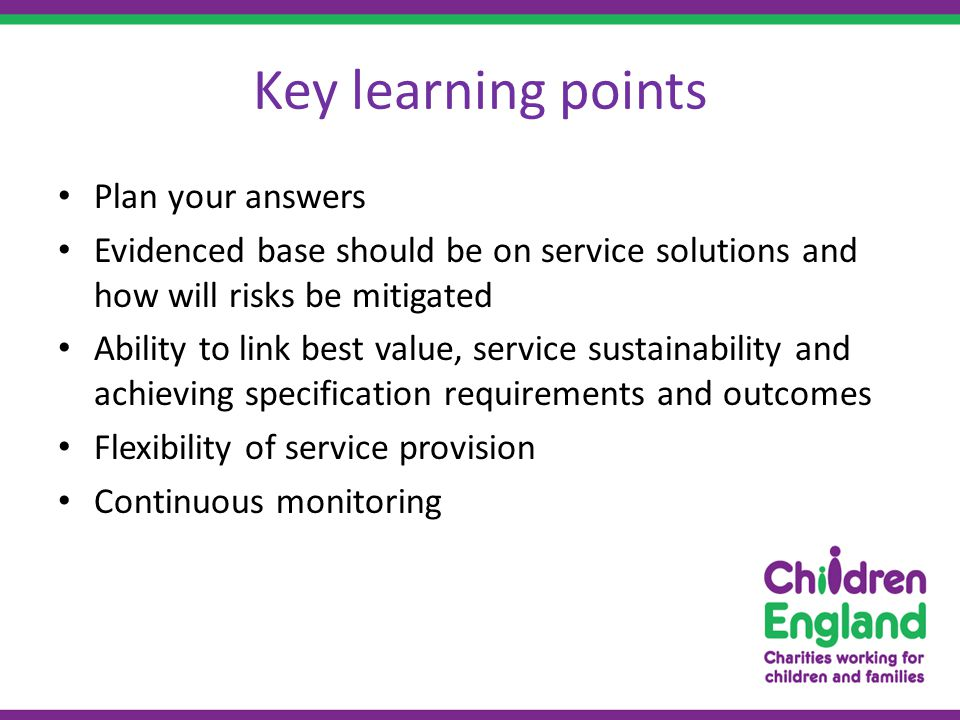 Key learning points Plan your answers Evidenced base should be on service solutions and how will risks be mitigated Ability to link best value, service sustainability and achieving specification requirements and outcomes Flexibility of service provision Continuous monitoring