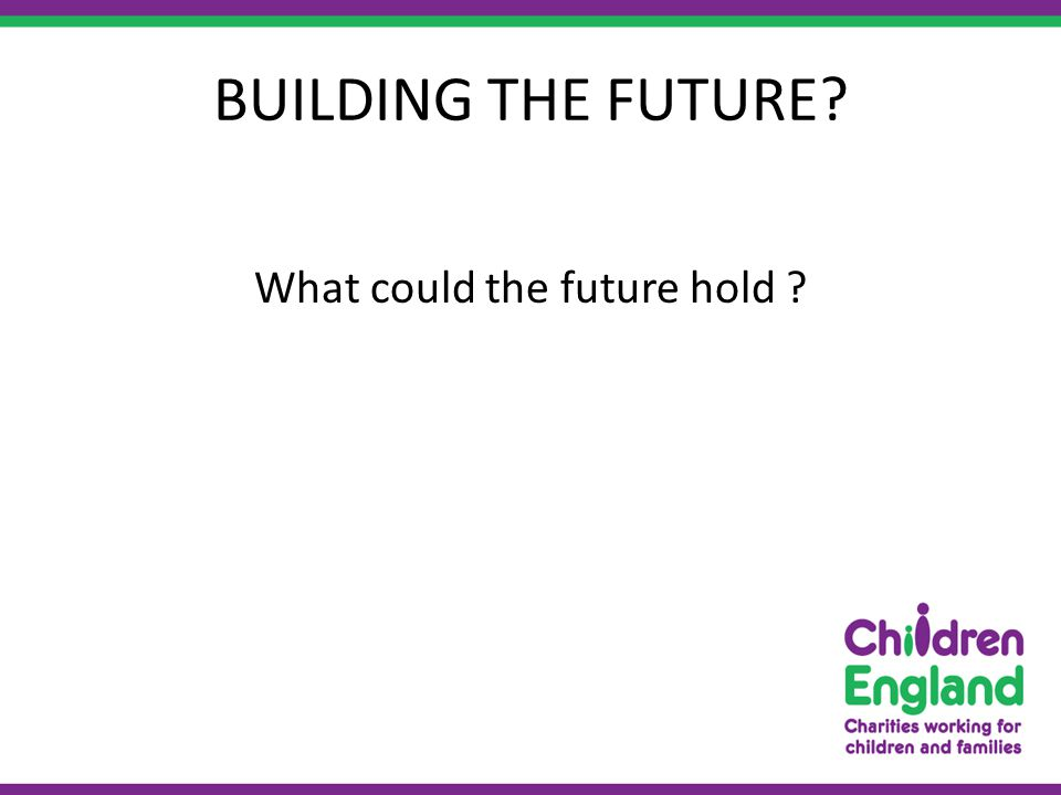 BUILDING THE FUTURE What could the future hold