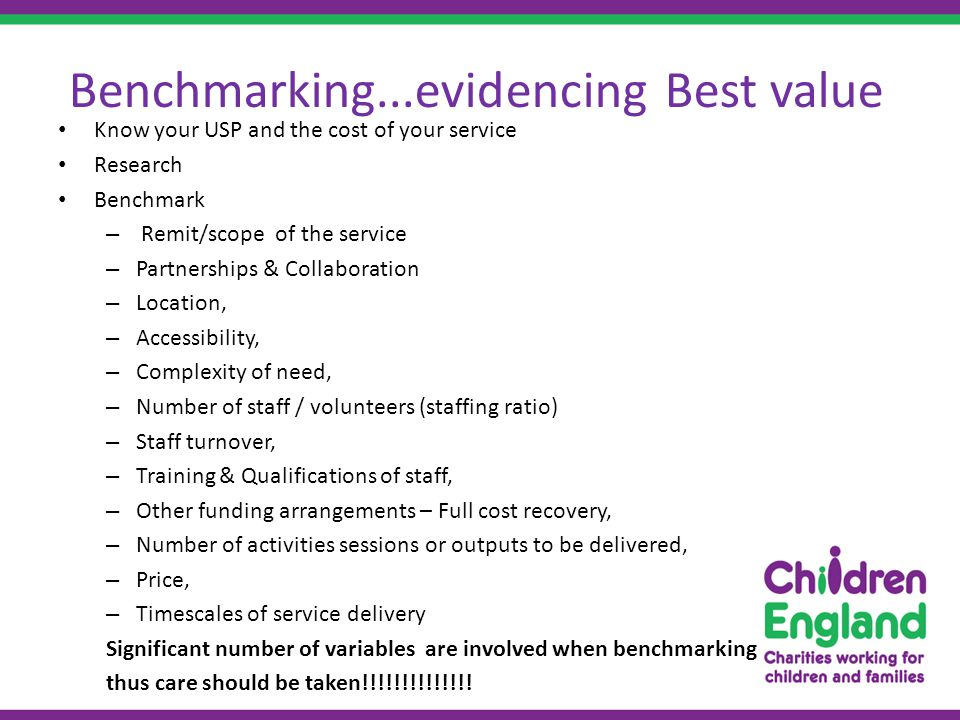 Benchmarking...evidencing Best value Know your USP and the cost of your service Research Benchmark – Remit/scope of the service – Partnerships & Collaboration – Location, – Accessibility, – Complexity of need, – Number of staff / volunteers (staffing ratio) – Staff turnover, – Training & Qualifications of staff, – Other funding arrangements – Full cost recovery, – Number of activities sessions or outputs to be delivered, – Price, – Timescales of service delivery Significant number of variables are involved when benchmarking thus care should be taken!!!!!!!!!!!!!!