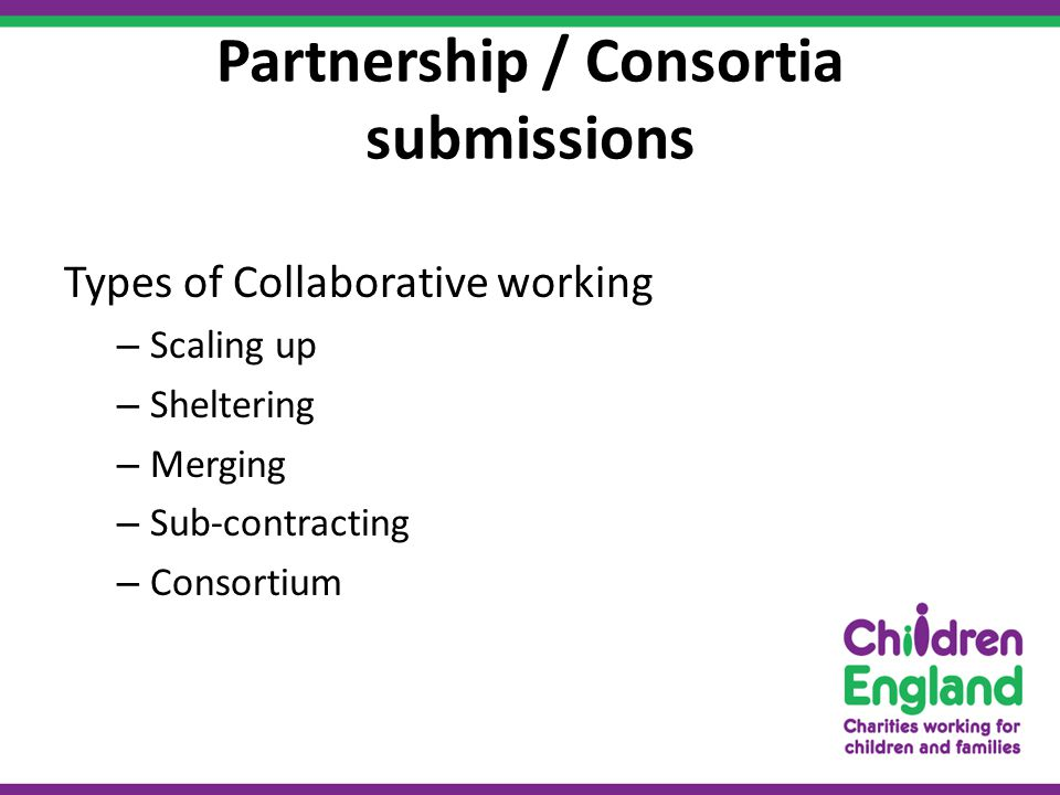 Partnership / Consortia submissions Types of Collaborative working – Scaling up – Sheltering – Merging – Sub-contracting – Consortium
