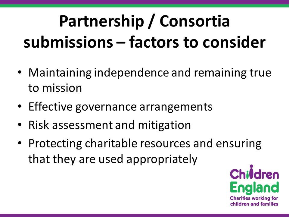 Partnership / Consortia submissions – factors to consider Maintaining independence and remaining true to mission Effective governance arrangements Risk assessment and mitigation Protecting charitable resources and ensuring that they are used appropriately