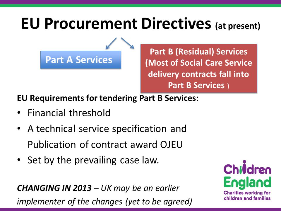 EU Procurement Directives (at present) EU Requirements for tendering Part B Services: Financial threshold A technical service specification and Publication of contract award OJEU Set by the prevailing case law.