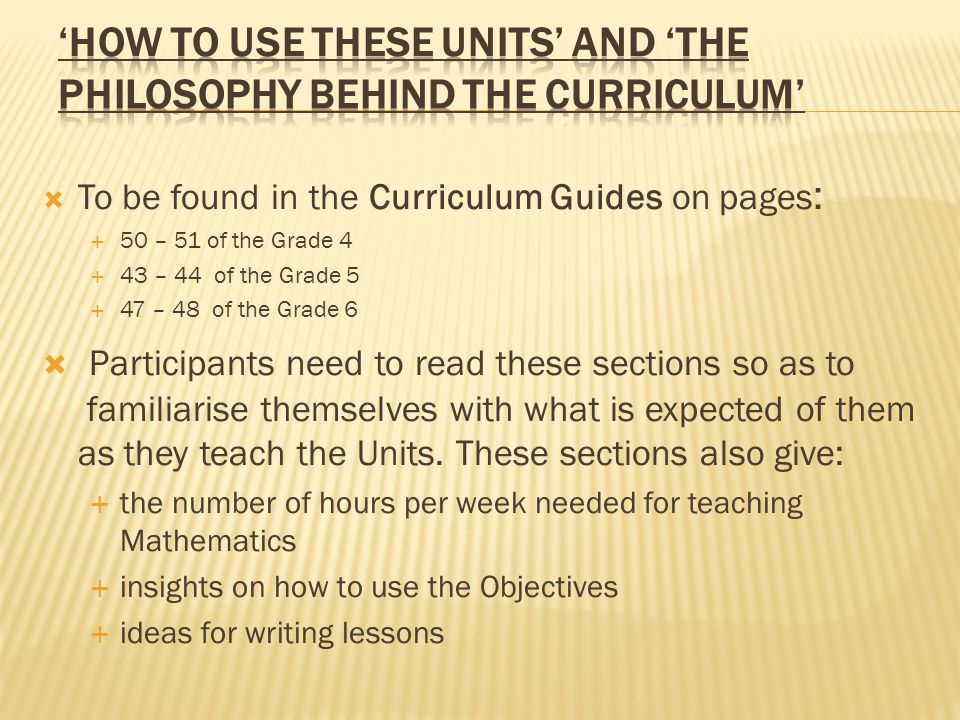  To be found in the Curriculum Guides on pages :  50 – 51 of the Grade 4  43 – 44 of the Grade 5  47 – 48 of the Grade 6  Participants need to read these sections so as to familiarise themselves with what is expected of them as they teach the Units.
