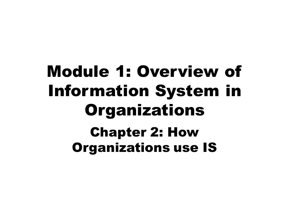 Module 1: Overview of Information System in Organizations Chapter 2: How Organizations use IS
