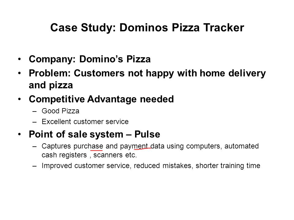 Case Study: Dominos Pizza Tracker Company: Domino's Pizza Problem: Customers not happy with home delivery and pizza Competitive Advantage needed –Good Pizza –Excellent customer service Point of sale system – Pulse –Captures purchase and payment data using computers, automated cash registers, scanners etc.