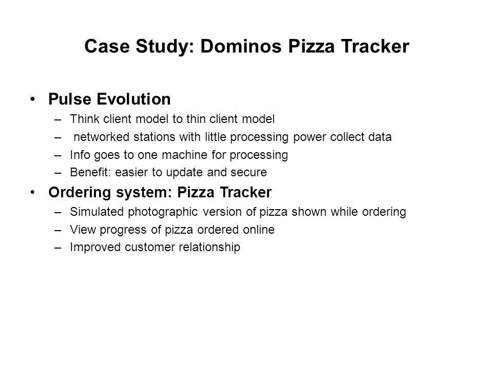 Case Study: Dominos Pizza Tracker Pulse Evolution –Think client model to thin client model – networked stations with little processing power collect data –Info goes to one machine for processing –Benefit: easier to update and secure Ordering system: Pizza Tracker –Simulated photographic version of pizza shown while ordering –View progress of pizza ordered online –Improved customer relationship