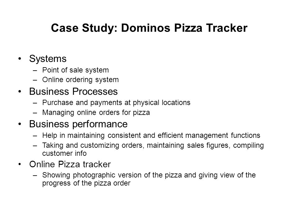 Case Study: Dominos Pizza Tracker Systems –Point of sale system –Online ordering system Business Processes –Purchase and payments at physical locations –Managing online orders for pizza Business performance –Help in maintaining consistent and efficient management functions –Taking and customizing orders, maintaining sales figures, compiling customer info Online Pizza tracker –Showing photographic version of the pizza and giving view of the progress of the pizza order