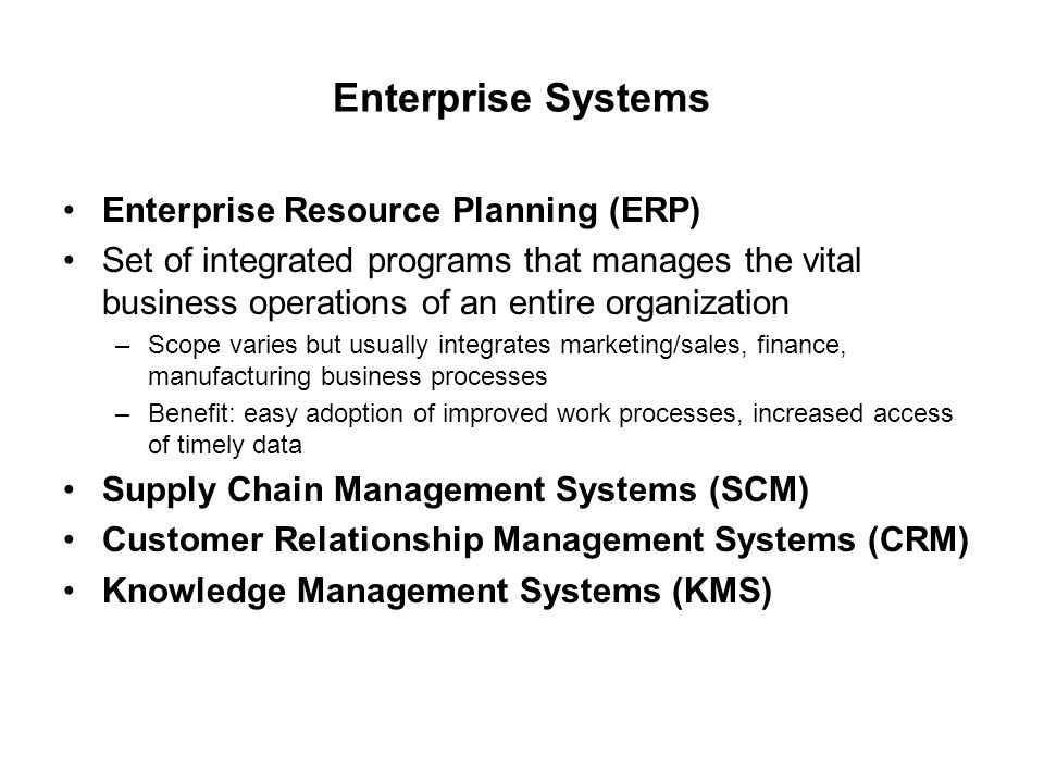 Enterprise Systems Enterprise Resource Planning (ERP) Set of integrated programs that manages the vital business operations of an entire organization –Scope varies but usually integrates marketing/sales, finance, manufacturing business processes –Benefit: easy adoption of improved work processes, increased access of timely data Supply Chain Management Systems (SCM) Customer Relationship Management Systems (CRM) Knowledge Management Systems (KMS)
