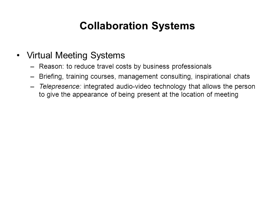 Collaboration Systems Virtual Meeting Systems –Reason: to reduce travel costs by business professionals –Briefing, training courses, management consulting, inspirational chats –Telepresence: integrated audio-video technology that allows the person to give the appearance of being present at the location of meeting