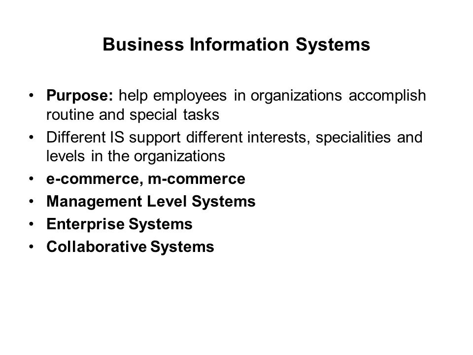 Business Information Systems Purpose: help employees in organizations accomplish routine and special tasks Different IS support different interests, specialities and levels in the organizations e-commerce, m-commerce Management Level Systems Enterprise Systems Collaborative Systems